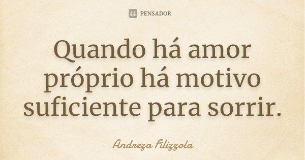 Quando há amor próprio há motivo suficiente para sorrir.... Frase de Andreza Filizzola.