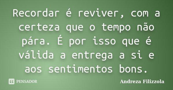 Recordar é reviver, com a certeza que o tempo não pára. É por isso que é válida a entrega a si e aos sentimentos bons.... Frase de Andreza Filizzola.