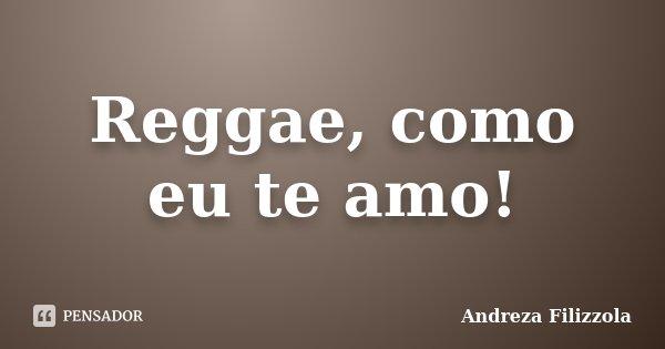Reggae, como eu te amo!... Frase de Andreza Filizzola.