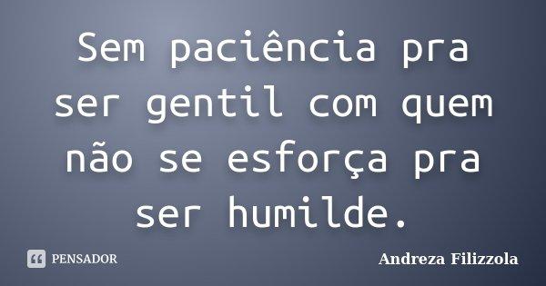 Sem paciência pra ser gentil com quem não se esforça pra ser humilde.... Frase de Andreza Filizzola.