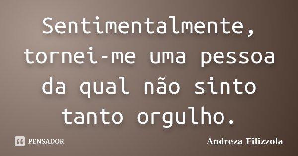 Sentimentalmente, tornei-me uma pessoa da qual não sinto tanto orgulho.... Frase de Andreza Filizzola.