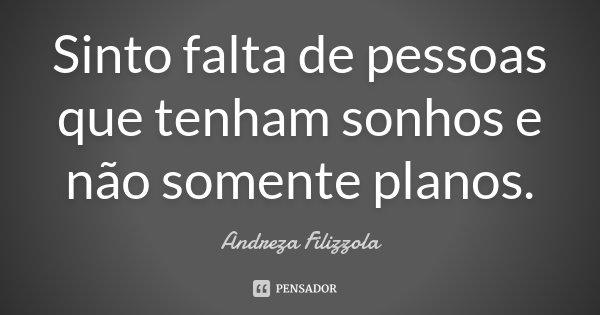 Sinto falta de pessoas que tenham sonhos e não somente planos.... Frase de Andreza Filizzola.