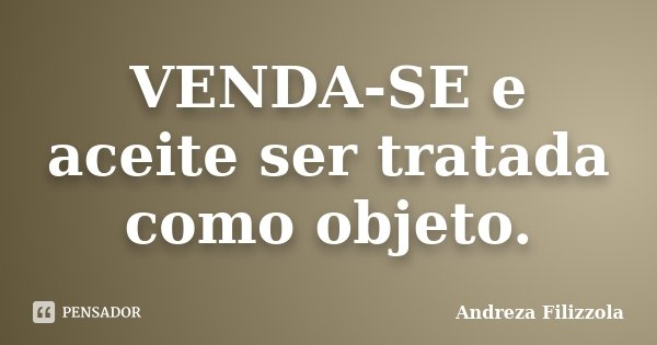 VENDA-SE e aceite ser tratada como objeto.... Frase de Andreza Filizzola.