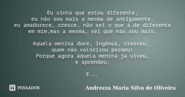Eu sinto que estou diferente, eu não sou mais a mesma de antigamente, eu amadurece, cresce, não sei o que à de diferente em mim,mas a mesma, sei que não sou mai... Frase de Andrezza Maria Silva de Oliveira.