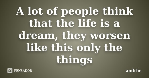 A lot of people think that the life is a dream, they worsen like this only the things... Frase de andrhe.