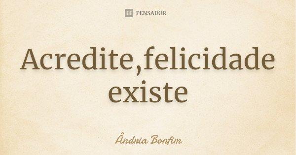 Acredite,felicidade existe... Frase de Ândria Bonfim.