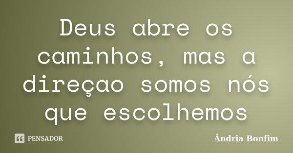 Deus abre os caminhos, mas a direçao somos nós que escolhemos... Frase de Ândria Bonfim.