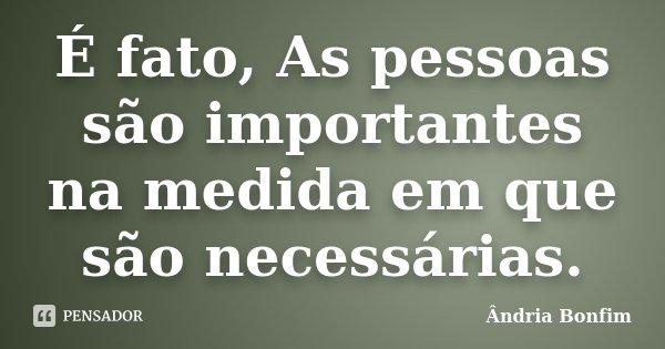 É fato, As pessoas são importantes na medida em que são necessárias.... Frase de Ândria Bonfim.