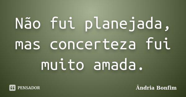 Não fui planejada, mas concerteza fui muito amada.... Frase de Ândria Bonfim.