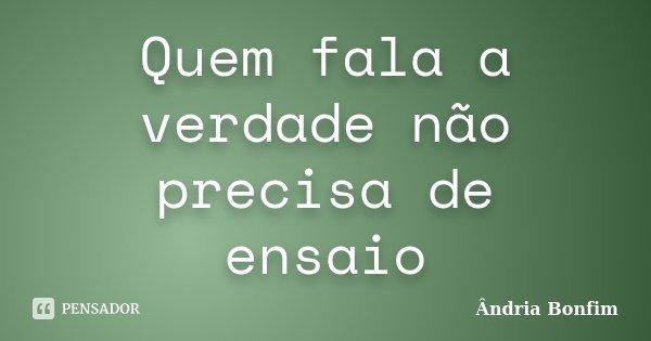 Quem fala a verdade não precisa de ensaio... Frase de Ândria Bonfim.