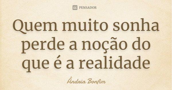 Quem muito sonha perde a noção do que é a realidade... Frase de Ândria Bonfim.