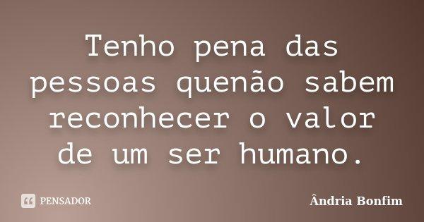 Tenho pena das pessoas quenão sabem reconhecer o valor de um ser humano.... Frase de Ândria Bonfim.
