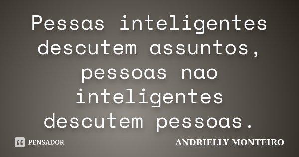 Pessas inteligentes descutem assuntos, pessoas nao inteligentes descutem pessoas.... Frase de ANDRIELLY MONTEIRO.