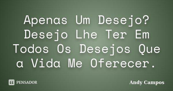 Apenas Um Desejo? Desejo Lhe Ter Em Todos Os Desejos Que a Vida Me Oferecer.... Frase de Andy Campos.