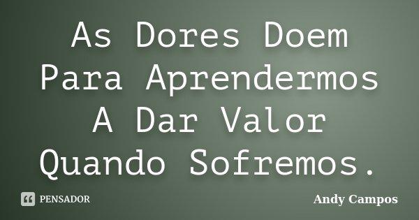 As Dores Doem Para Aprendermos A Dar Valor Quando Sofremos.... Frase de Andy Campos.