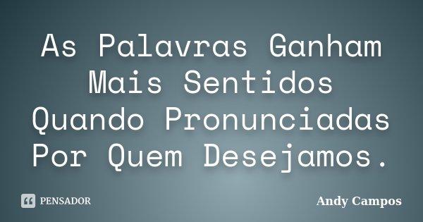 As Palavras Ganham Mais Sentidos Quando Pronunciadas Por Quem Desejamos.... Frase de Andy Campos.