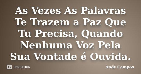 As Vezes As Palavras Te Trazem a Paz Que Tu Precisa, Quando Nenhuma Voz Pela Sua Vontade é Ouvida.... Frase de Andy Campos.