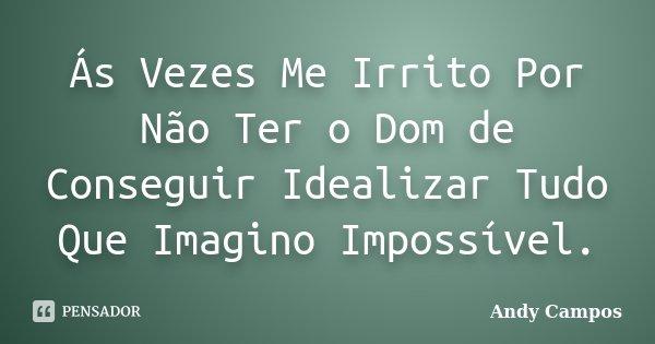 Ás Vezes Me Irrito Por Não Ter o Dom de Conseguir Idealizar Tudo Que Imagino Impossível.... Frase de Andy Campos.