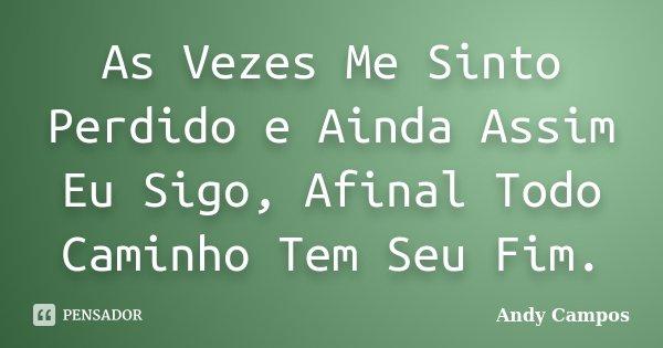 As Vezes Me Sinto Perdido e Ainda Assim Eu Sigo, Afinal Todo Caminho Tem Seu Fim.... Frase de Andy Campos.