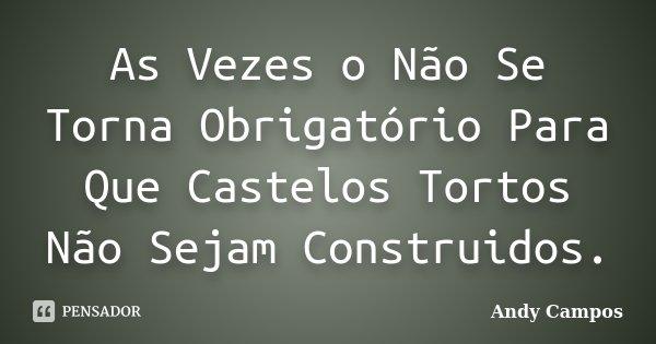 As Vezes o Não Se Torna Obrigatório Para Que Castelos Tortos Não Sejam Construidos.... Frase de Andy Campos.
