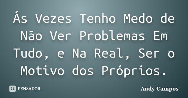 Ás Vezes Tenho Medo de Não Ver Problemas Em Tudo, e Na Real, Ser o Motivo dos Próprios.... Frase de Andy Campos.