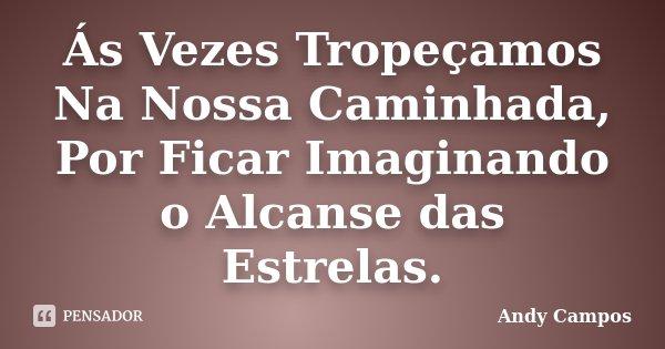 Ás Vezes Tropeçamos Na Nossa Caminhada, Por Ficar Imaginando o Alcanse das Estrelas.... Frase de Andy Campos.