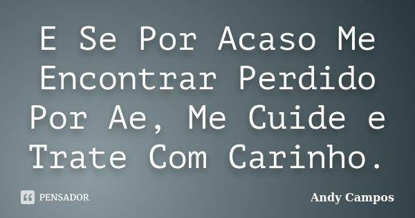 E Se Por Acaso Me Encontrar Perdido Por Ae, Me Cuide e Trate Com Carinho.... Frase de Andy Campos.