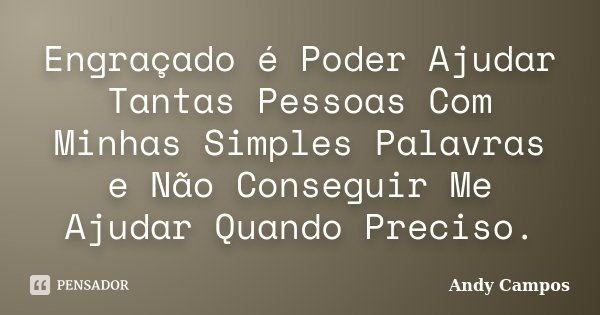 Engraçado é Poder Ajudar Tantas Pessoas Com Minhas Simples Palavras e Não Conseguir Me Ajudar Quando Preciso.... Frase de Andy Campos.