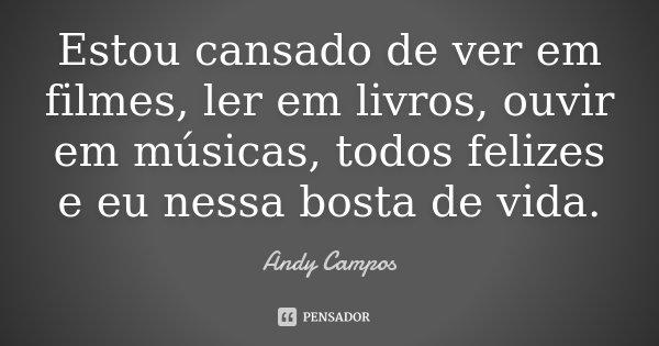 Estou cansado de ver em filmes, ler em livros, ouvir em músicas, todos felizes e eu nessa bosta de vida.... Frase de Andy Campos.