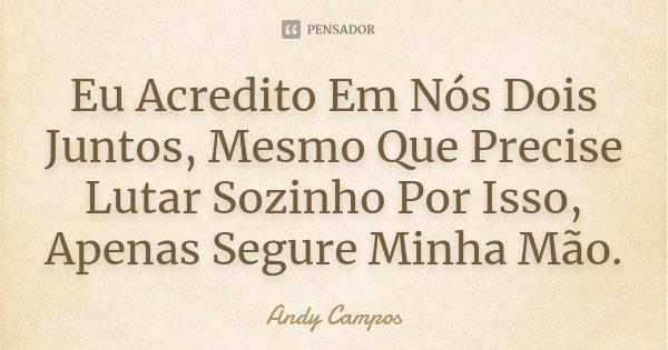 Eu Acredito Em Nós Dois Juntos, Mesmo Que Precise Lutar Sozinho Por Isso, Apenas Segure Minha Mão.... Frase de Andy Campos.