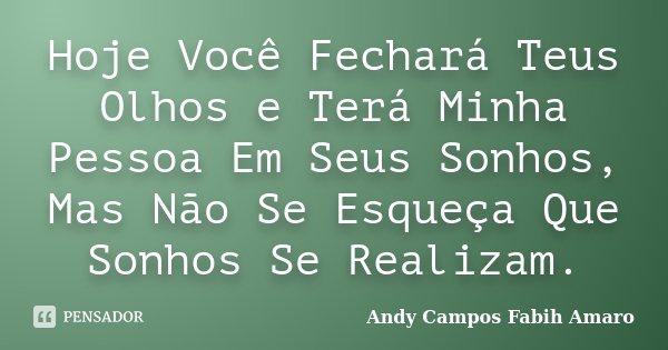 Hoje Você Fechará Teus Olhos e Terá Minha Pessoa Em Seus Sonhos, Mas Não Se Esqueça Que Sonhos Se Realizam.... Frase de Andy Campos Fabih Amaro.