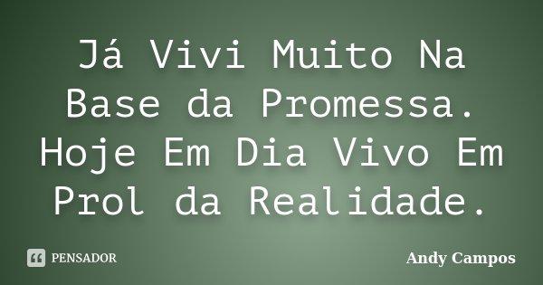 Já Vivi Muito Na Base da Promessa. Hoje Em Dia Vivo Em Prol da Realidade.... Frase de Andy Campos.