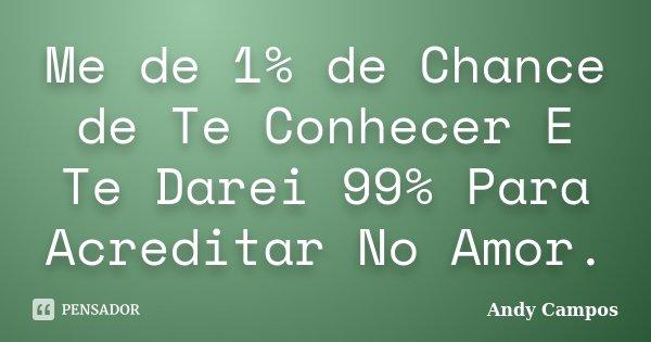Me de 1% de Chance de Te Conhecer E Te Darei 99% Para Acreditar No Amor.... Frase de Andy Campos.