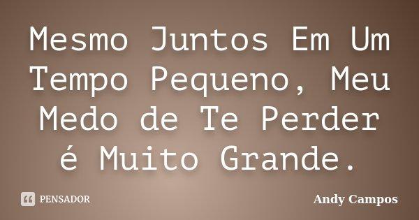 Mesmo Juntos Em Um Tempo Pequeno, Meu Medo de Te Perder é Muito Grande.... Frase de Andy Campos.