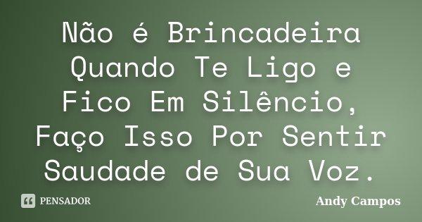 Não é Brincadeira Quando Te Ligo e Fico Em Silêncio, Faço Isso Por Sentir Saudade de Sua Voz.... Frase de Andy Campos.