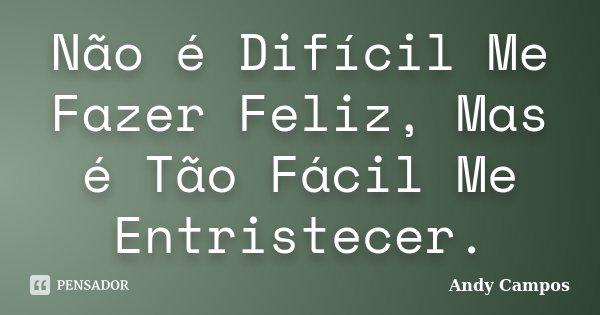 Não é Difícil Me Fazer Feliz, Mas é Tão Fácil Me Entristecer.... Frase de Andy Campos.