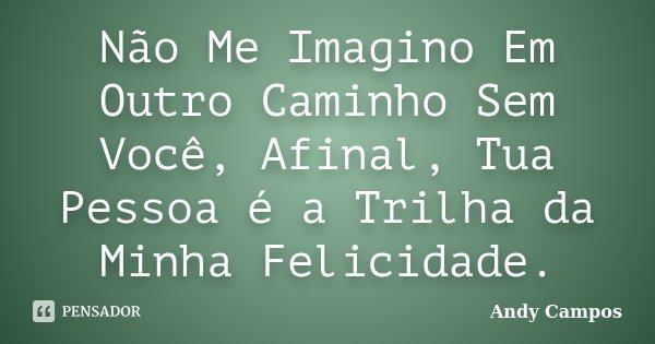 Não Me Imagino Em Outro Caminho Sem Você, Afinal, Tua Pessoa é a Trilha da Minha Felicidade.... Frase de Andy Campos.