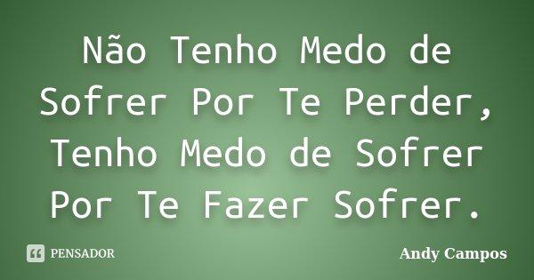 Não Tenho Medo de Sofrer Por Te Perder, Tenho Medo de Sofrer Por Te Fazer Sofrer.... Frase de Andy Campos.