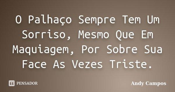 O Palhaço Sempre Tem Um Sorriso, Mesmo Que Em Maquiagem, Por Sobre Sua Face As Vezes Triste.... Frase de Andy Campos.