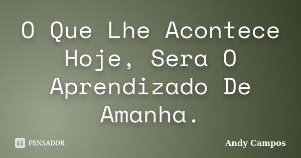 O Que Lhe Acontece Hoje, Sera O Aprendizado De Amanha.... Frase de Andy Campos.
