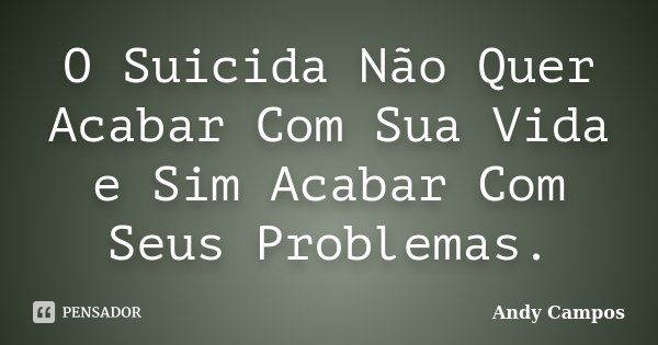 O Suicida Não Quer Acabar Com Sua Vida e Sim Acabar Com Seus Problemas.... Frase de Andy Campos.