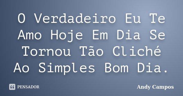 O Verdadeiro Eu Te Amo Hoje Em Dia Se Tornou Tão Cliché Ao Simples Bom Dia.... Frase de Andy Campos.