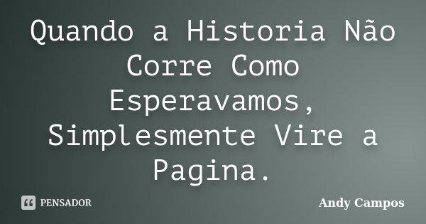 Quando a Historia Não Corre Como Esperavamos, Simplesmente Vire a Pagina.... Frase de Andy Campos.