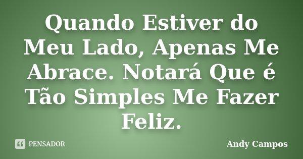 Quando Estiver do Meu Lado, Apenas Me Abrace. Notará Que é Tão Simples Me Fazer Feliz.... Frase de Andy Campos.