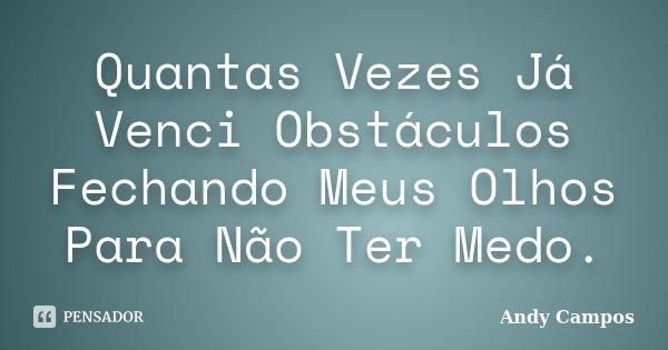 Quantas Vezes Já Venci Obstáculos Fechando Meus Olhos Para Não Ter Medo.... Frase de Andy Campos.
