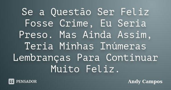 Se a Questão Ser Feliz Fosse Crime, Eu Seria Preso. Mas Ainda Assim, Teria Minhas Inúmeras Lembranças Para Continuar Muito Feliz.... Frase de Andy Campos.