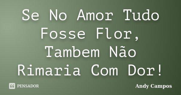 Se No Amor Tudo Fosse Flor, Tambem Não Rimaria Com Dor!... Frase de Andy Campos.