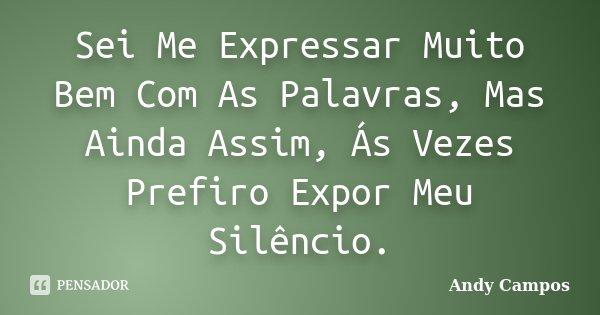 Sei Me Expressar Muito Bem Com As Palavras, Mas Ainda Assim, Ás Vezes Prefiro Expor Meu Silêncio.... Frase de Andy Campos.