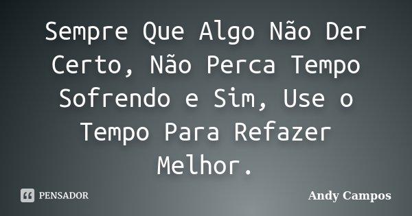 Sempre Que Algo Não Der Certo, Não Perca Tempo Sofrendo e Sim, Use o Tempo Para Refazer Melhor.... Frase de Andy Campos.