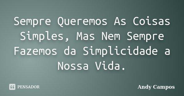 Sempre Queremos As Coisas Simples, Mas Nem Sempre Fazemos da Simplicidade a Nossa Vida.... Frase de Andy Campos.